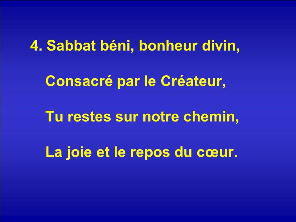 4. Sabbat béni, bonheur divin, Consacré par le Créateur, Tu restes sur notre chemin, La joie et le repos du cœur.