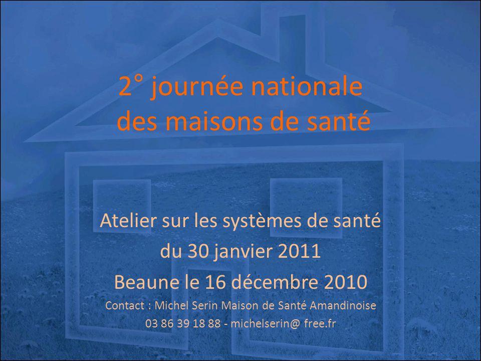 2° journée nationale des maisons de santé Atelier sur les systèmes de santé du 30 janvier 2011 Beaune le 16 décembre 2010 Contact : Michel Serin Maison de Santé Amandinoise 03 86 39 18 88 - michelserin@ free.fr