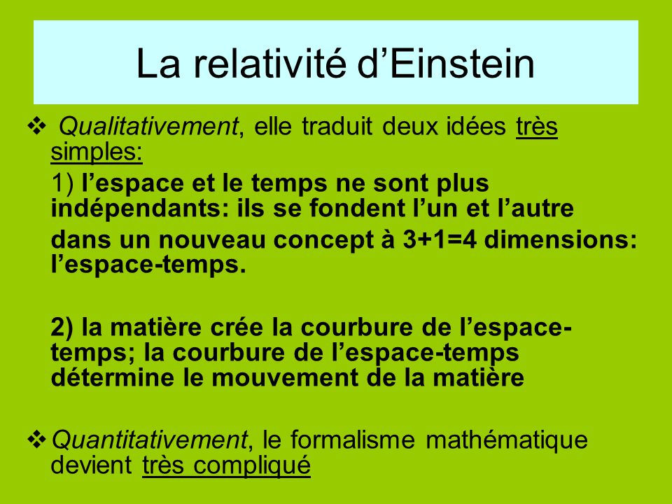 La relativité d'Einstein  Qualitativement, elle traduit deux idées très simples: 1) l'espace et le temps ne sont plus indépendants: ils se fondent l'