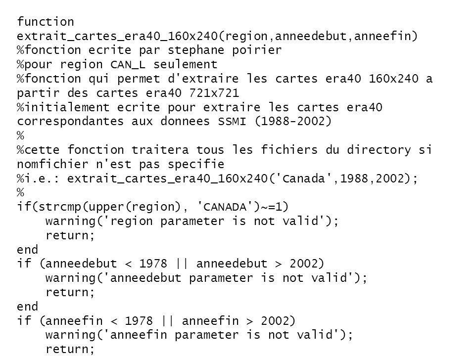 function extrait_cartes_era40_160x240(region,anneedebut,anneefin) %fonction ecrite par stephane poirier %pour region CAN_L seulement %fonction qui permet d extraire les cartes era40 160x240 a partir des cartes era40 721x721 %initialement ecrite pour extraire les cartes era40 correspondantes aux donnees SSMI (1988-2002) % %cette fonction traitera tous les fichiers du directory si nomfichier n est pas specifie %i.e.: extrait_cartes_era40_160x240( Canada ,1988,2002); % if(strcmp(upper(region), CANADA )~=1) warning( region parameter is not valid ); return; end if (anneedebut 2002) warning( anneedebut parameter is not valid ); return; end if (anneefin 2002) warning( anneefin parameter is not valid ); return; end if (anneedebut > anneefin) warning( anneedebut must be smaller or equal to anneefin ); return; end cheminentree = C:\era40\ease-a-convertir\ ; % ERA40_aaaa\ + jjj (jjj=001 a jjj=366) cheminsortie = C:\era40\ease\ ; % aaaa\ + easejjj (jjj=001 a jjj=366) format= float32 ; dimentree =[721 721]; %[widthMin widthMax; heightMin heightMax] with respect to [721 721] easegrid dimsortie = [160 240]; %[180 339; 230 469]; %[widthMin widthMax; heightMin heightMax] with respect to [721 721] easegrid %note: spi2spi % %easegrid 721x721 (easegrid full) %[widthMin widthMax; heightMin heightMax] of [0 720; 0 720] correspond to the upperleft 0,0 lowerright 720,720 easegrid indexes %and within matlab we would use a 1-based ids array filter like (1+0:721+0,1+0:721+0) if applied onto full 721x721 easegrid % %canada 160x240 (easegrid partial) %[widthMin widthMax; heightMin heightMax] of [180 339; 230 469] correspond to the upperleft 180,230 lowerright 339,469 easegrid indexes %and within matlab we would use a 1-based ids array filter like (1+180:160+180,1+230:240+230) if applied onto full 721x721 easegrid % anneecourante = anneedebut; while(anneecourante<=anneefin) %1) pour chacun des annees (dossiers annees), trouver tous les fichiers %chemincourantentree = [cheminentree, ERA40_ , num2