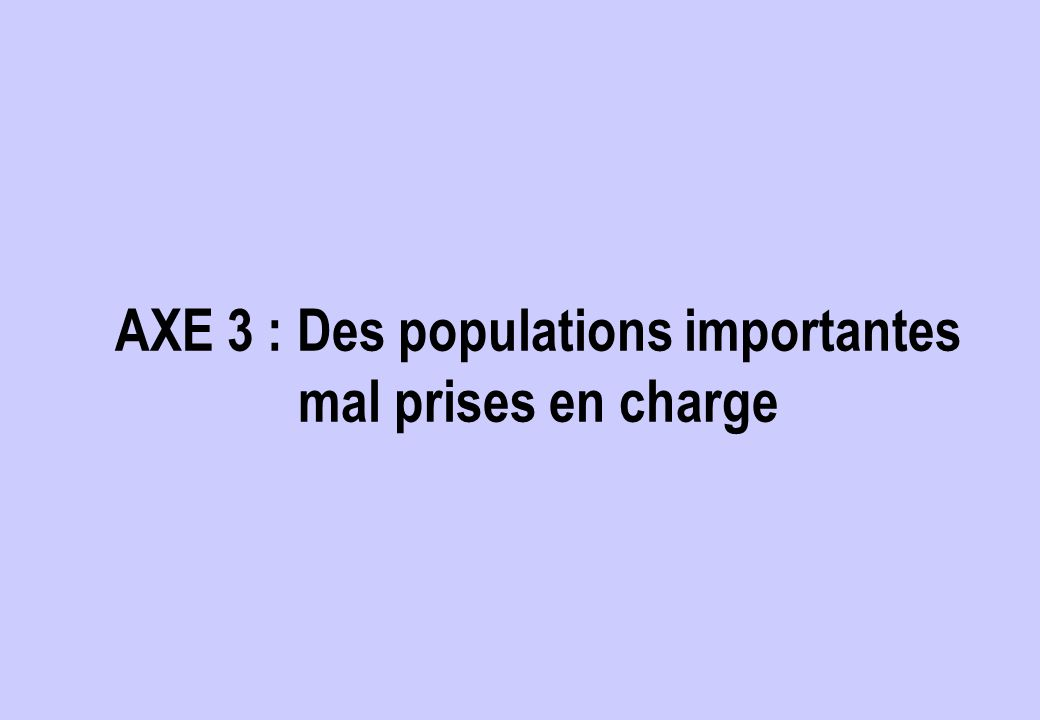 AXE 3 : Des populations importantes mal prises en charge