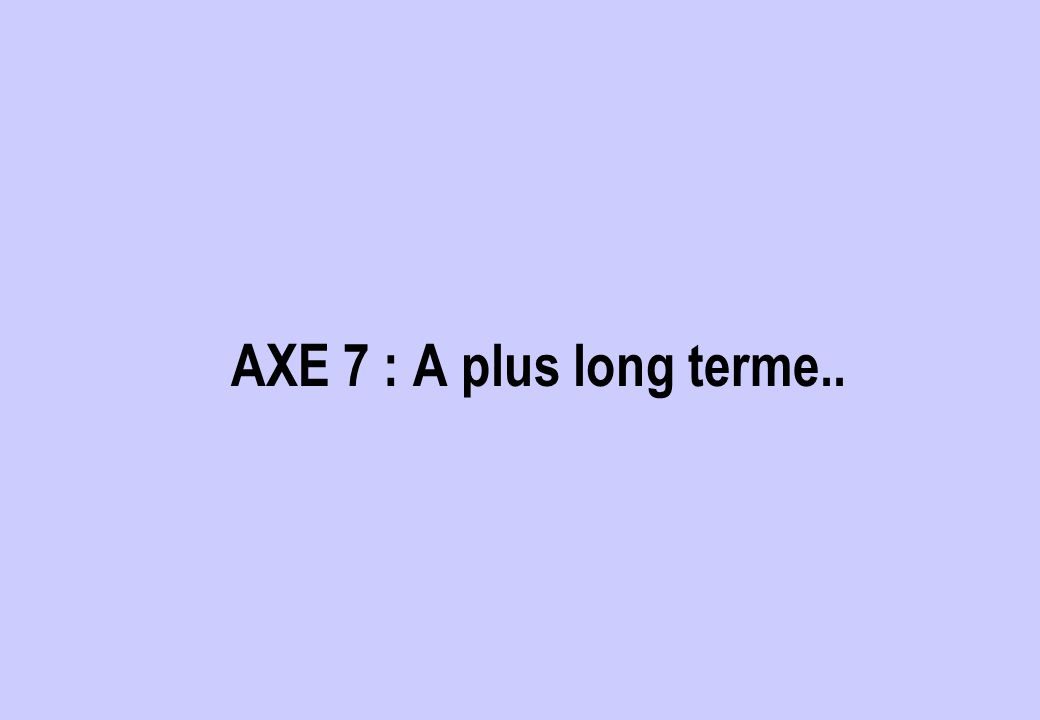 AXE 7 : A plus long terme..