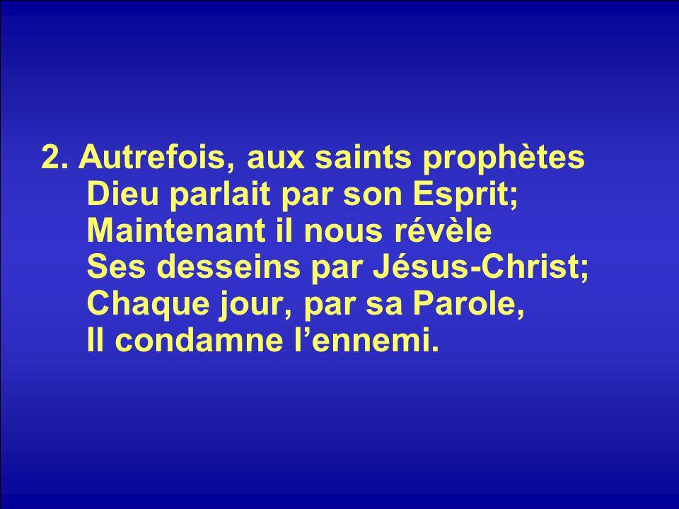 2. Autrefois, aux saints prophètes Dieu parlait par son Esprit; Maintenant il nous révèle Ses desseins par Jésus-Christ; Chaque jour, par sa Parole, I