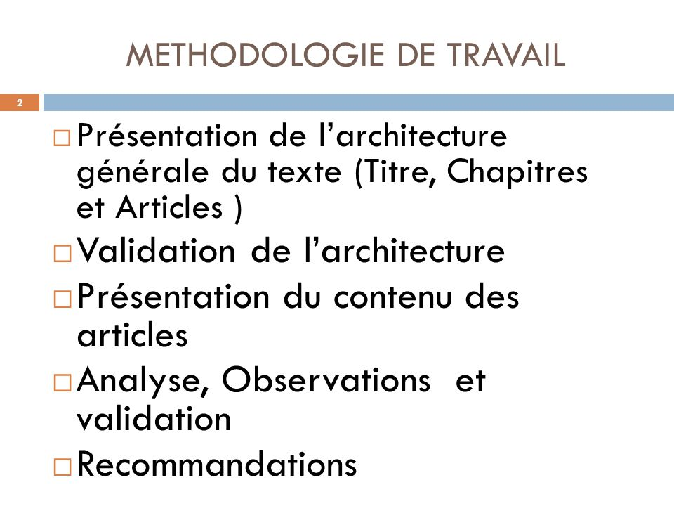 METHODOLOGIE DE TRAVAIL  Présentation de l'architecture générale du texte (Titre, Chapitres et Articles )  Validation de l'architecture  Présentation du contenu des articles  Analyse, Observations et validation  Recommandations 2 2