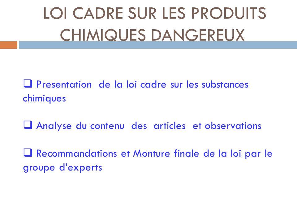 LOI CADRE SUR LES PRODUITS CHIMIQUES DANGEREUX  Presentation de la loi cadre sur les substances chimiques  Analyse du contenu des articles et observations  Recommandations et Monture finale de la loi par le groupe d'experts