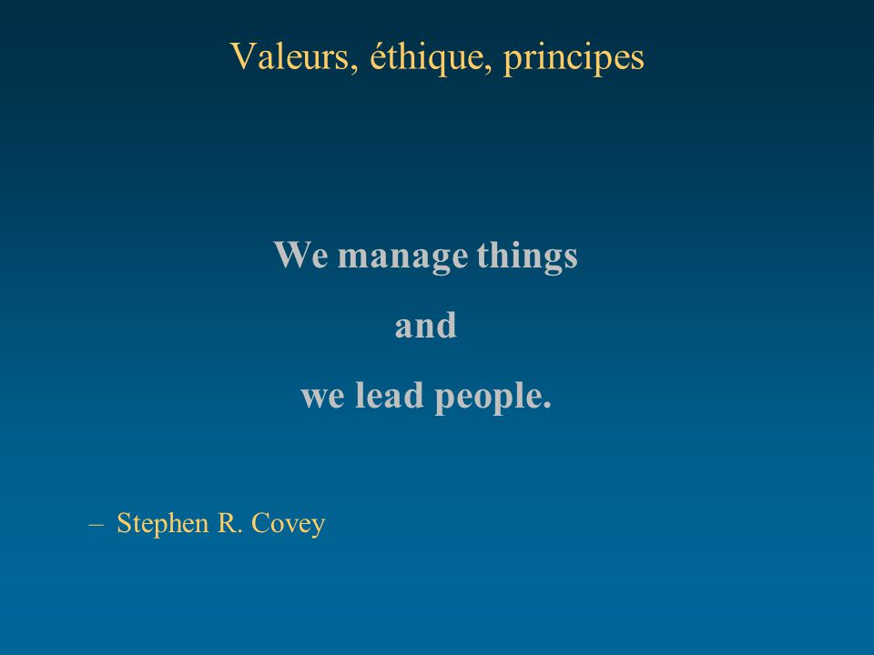 Valeurs, éthique, principes We manage things and we lead people. –Stephen R. Covey