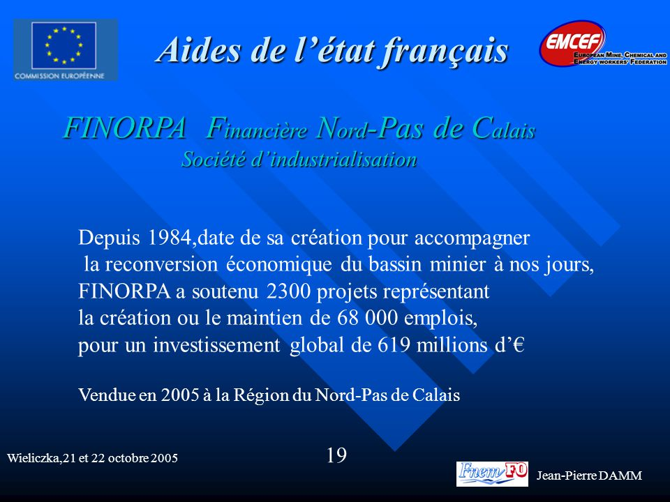 Aides de l'état français FINORPA F inancière N ord -Pas de C alais Société d'industrialisation Depuis 1984,date de sa création pour accompagner la reconversion économique du bassin minier à nos jours, FINORPA a soutenu 2300 projets représentant la création ou le maintien de 68 000 emplois, pour un investissement global de 619 millions d'€ Vendue en 2005 à la Région du Nord-Pas de Calais Wieliczka,21 et 22 octobre 2005 19 Jean-Pierre DAMM