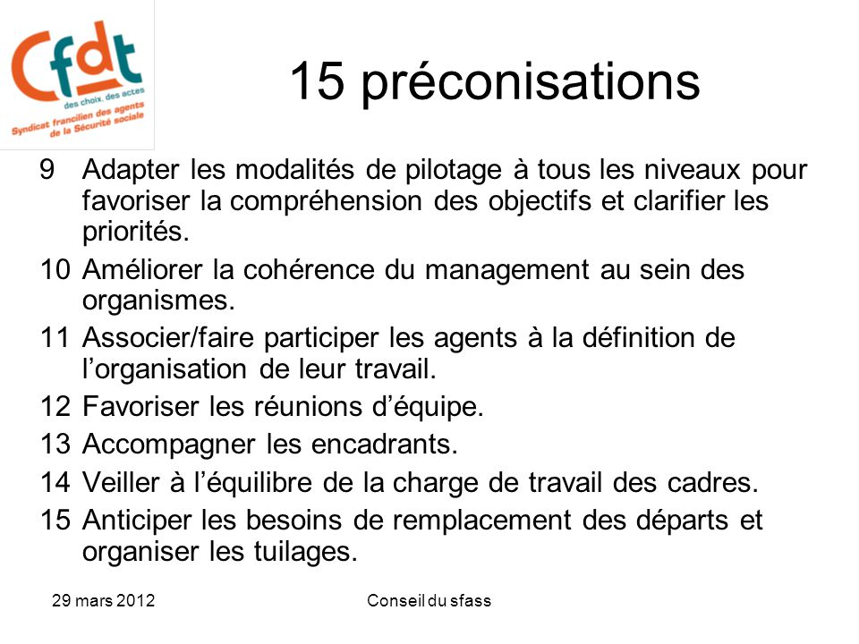 29 mars 2012Conseil du sfass 15 préconisations 9Adapter les modalités de pilotage à tous les niveaux pour favoriser la compréhension des objectifs et clarifier les priorités.