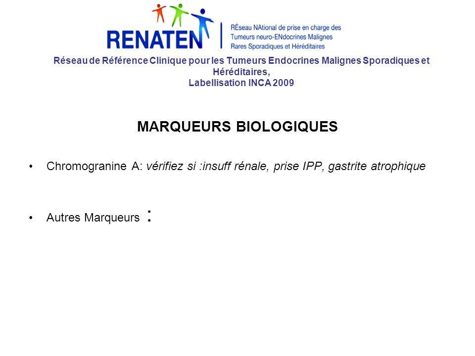Réseau de Référence Clinique pour les Tumeurs Endocrines Malignes Sporadiques et Héréditaires, Labellisation INCA 2009 MARQUEURS BIOLOGIQUES Chromogranine A: vérifiez si :insuff rénale, prise IPP, gastrite atrophique Autres Marqueurs :