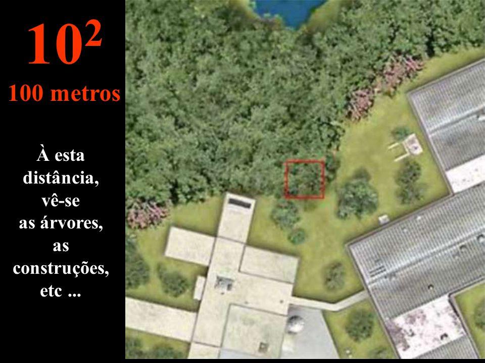 À esta distância, vê-se as árvores, as construções, etc... 10 2 100 metros
