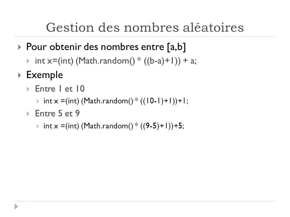 Gestion des nombres aléatoires  Pour obtenir des nombres entre [a,b]  int x=(int) (Math.random() * ((b-a)+1)) + a;  Exemple  Entre 1 et 10  int x =(int) (Math.random() * ((10-1)+1))+1;  Entre 5 et 9  int x =(int) (Math.random() * ((9-5)+1))+5;