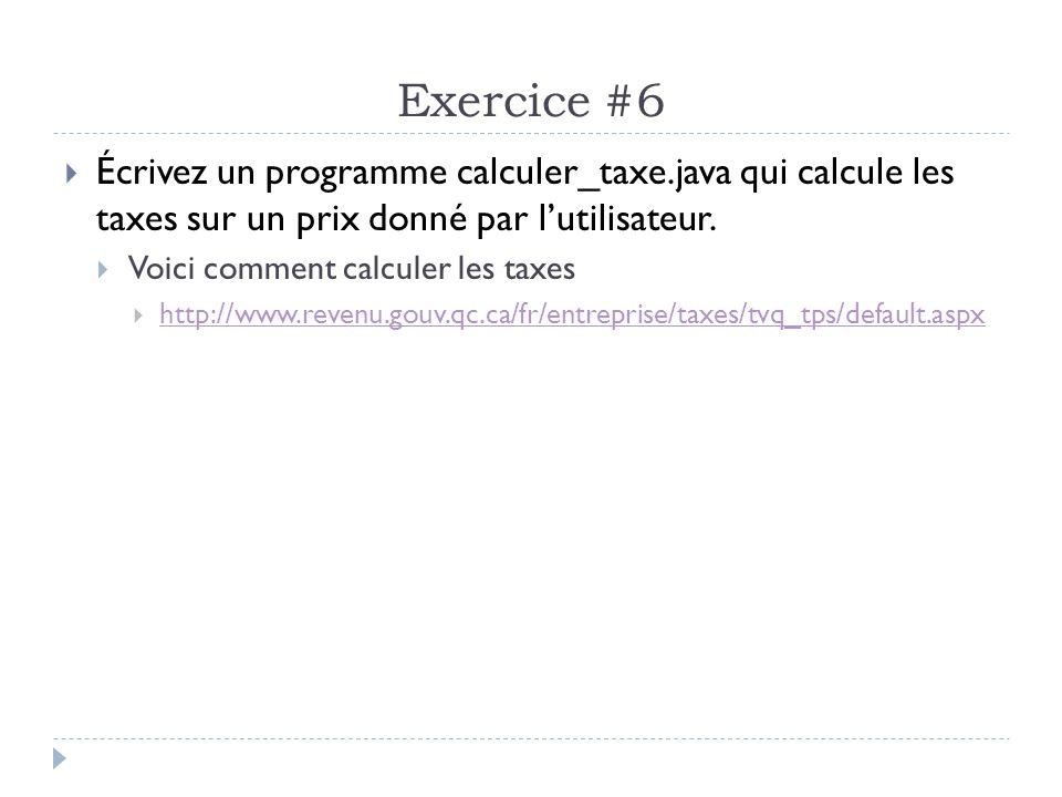 Exercice #6  Écrivez un programme calculer_taxe.java qui calcule les taxes sur un prix donné par l'utilisateur.  Voici comment calculer les taxes 