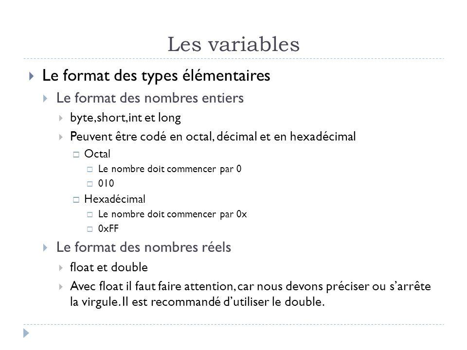 Les variables  Le format des types élémentaires  Le format des nombres entiers  byte,short,int et long  Peuvent être codé en octal, décimal et en hexadécimal  Octal  Le nombre doit commencer par 0  010  Hexadécimal  Le nombre doit commencer par 0x  0xFF  Le format des nombres réels  float et double  Avec float il faut faire attention, car nous devons préciser ou s'arrête la virgule.