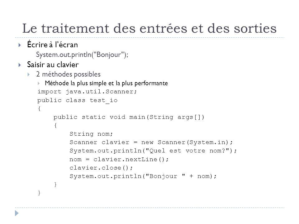 Le traitement des entrées et des sorties  Écrire à l'écran System.out.println( Bonjour );  Saisir au clavier  2 méthodes possibles  Méthode la plus simple et la plus performante import java.util.Scanner; public class test_io { public static void main(String args[]) { String nom; Scanner clavier = new Scanner(System.in); System.out.println( Quel est votre nom ); nom = clavier.nextLine(); clavier.close(); System.out.println( Bonjour + nom); }