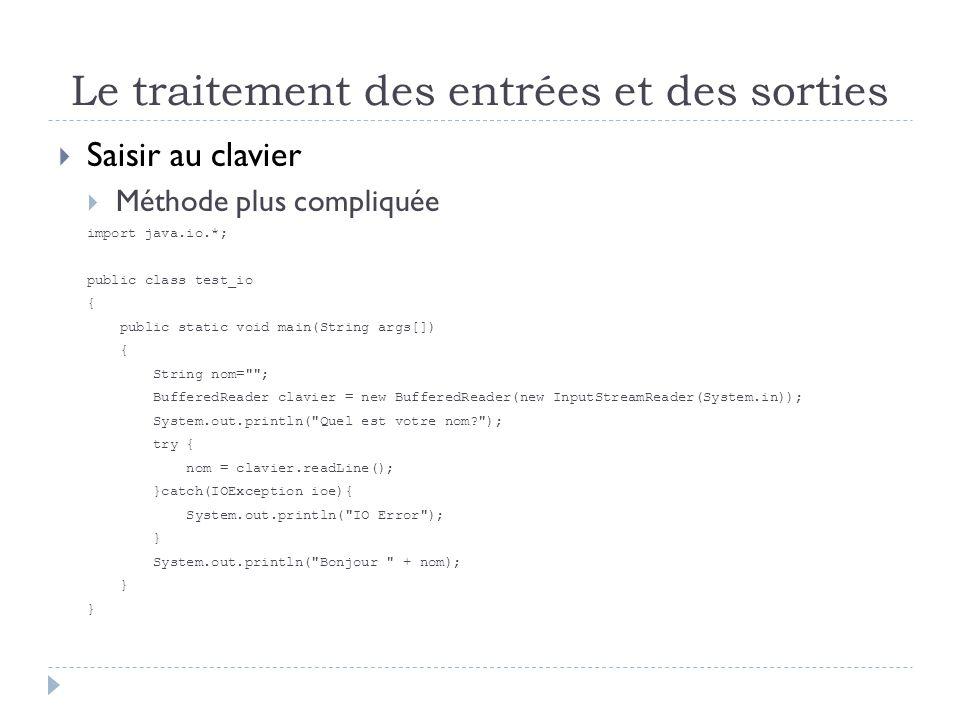 Le traitement des entrées et des sorties  Saisir au clavier  Méthode plus compliquée import java.io.*; public class test_io { public static void main(String args[]) { String nom= ; BufferedReader clavier = new BufferedReader(new InputStreamReader(System.in)); System.out.println( Quel est votre nom ); try { nom = clavier.readLine(); }catch(IOException ioe){ System.out.println( IO Error ); } System.out.println( Bonjour + nom); }