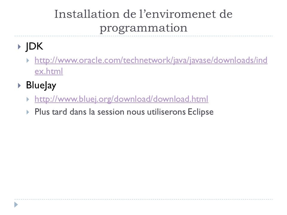 Installation de l'enviromenet de programmation  JDK  http://www.oracle.com/technetwork/java/javase/downloads/ind ex.html http://www.oracle.com/technetwork/java/javase/downloads/ind ex.html  BlueJay  http://www.bluej.org/download/download.html http://www.bluej.org/download/download.html  Plus tard dans la session nous utiliserons Eclipse
