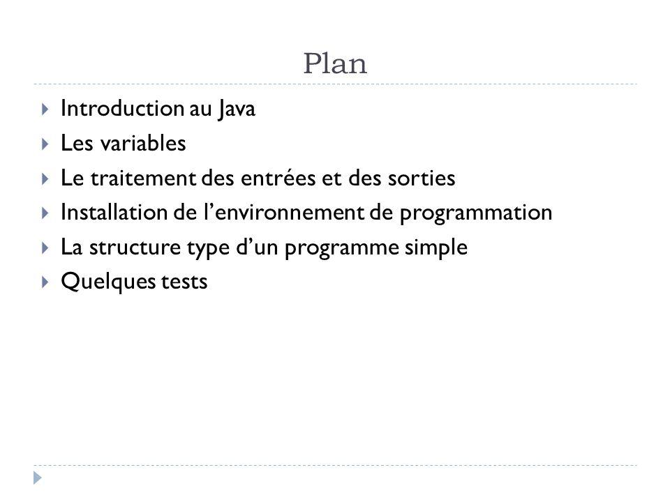 Plan  Introduction au Java  Les variables  Le traitement des entrées et des sorties  Installation de l'environnement de programmation  La structure type d'un programme simple  Quelques tests