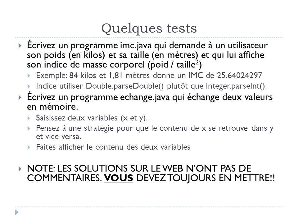 Quelques tests  Écrivez un programme imc.java qui demande à un utilisateur son poids (en kilos) et sa taille (en mètres) et qui lui affiche son indice de masse corporel (poid / taille 2 )  Exemple: 84 kilos et 1,81 mètres donne un IMC de 25.64024297  Indice utiliser Double.parseDouble() plutôt que Integer.parseInt().