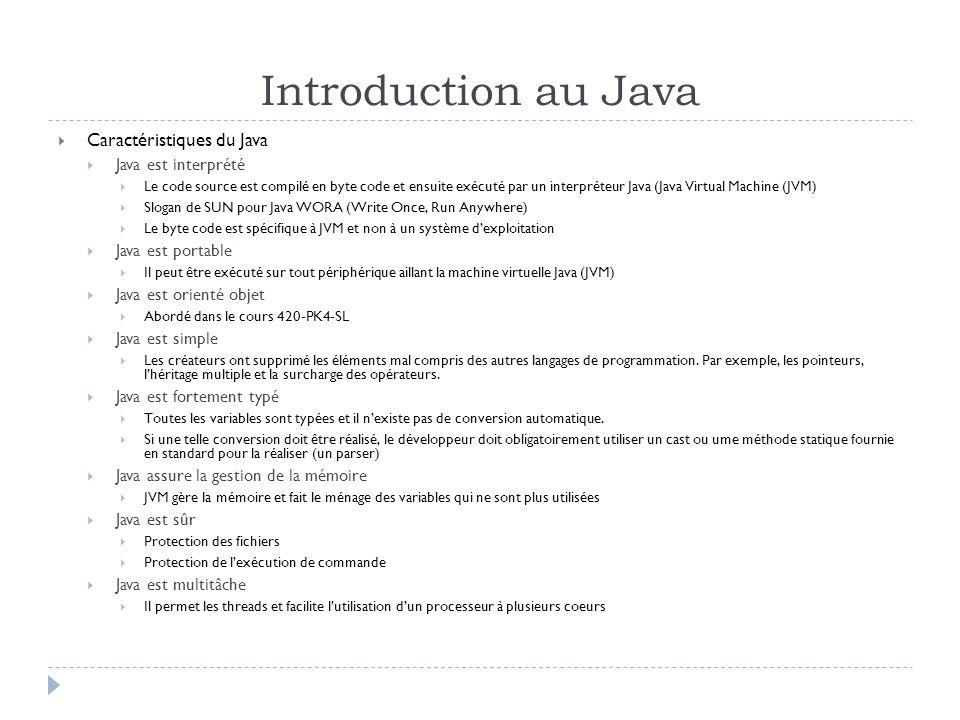 Introduction au Java  Caractéristiques du Java  Java est interprété  Le code source est compilé en byte code et ensuite exécuté par un interpréteur Java (Java Virtual Machine (JVM)  Slogan de SUN pour Java WORA (Write Once, Run Anywhere)  Le byte code est spécifique à JVM et non à un système d'exploitation  Java est portable  Il peut être exécuté sur tout périphérique aillant la machine virtuelle Java (JVM)  Java est orienté objet  Abordé dans le cours 420-PK4-SL  Java est simple  Les créateurs ont supprimé les éléments mal compris des autres langages de programmation.