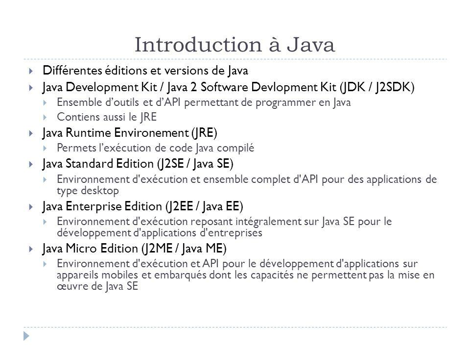 Introduction à Java  Différentes éditions et versions de Java  Java Development Kit / Java 2 Software Devlopment Kit (JDK / J2SDK)  Ensemble d'outils et d'API permettant de programmer en Java  Contiens aussi le JRE  Java Runtime Environement (JRE)  Permets l'exécution de code Java compilé  Java Standard Edition (J2SE / Java SE)  Environnement d exécution et ensemble complet d API pour des applications de type desktop  Java Enterprise Edition (J2EE / Java EE)  Environnement d exécution reposant intégralement sur Java SE pour le développement d applications d entreprises  Java Micro Edition (J2ME / Java ME)  Environnement d exécution et API pour le développement d applications sur appareils mobiles et embarqués dont les capacités ne permettent pas la mise en œuvre de Java SE