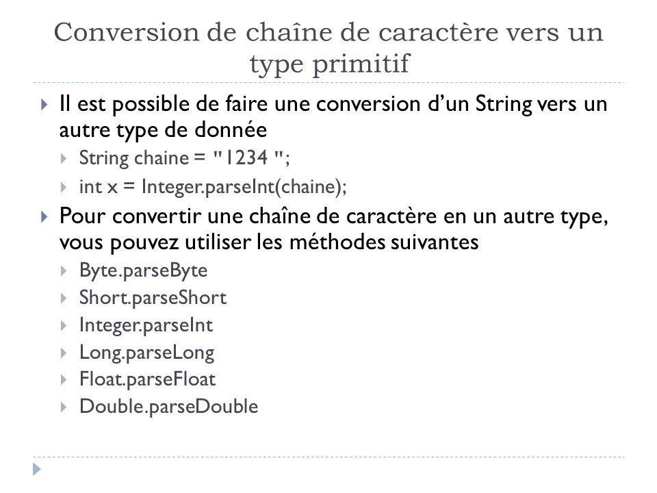 Conversion de chaîne de caractère vers un type primitif  Il est possible de faire une conversion d'un String vers un autre type de donnée  String chaine = 1234 ;  int x = Integer.parseInt(chaine);  Pour convertir une chaîne de caractère en un autre type, vous pouvez utiliser les méthodes suivantes  Byte.parseByte  Short.parseShort  Integer.parseInt  Long.parseLong  Float.parseFloat  Double.parseDouble