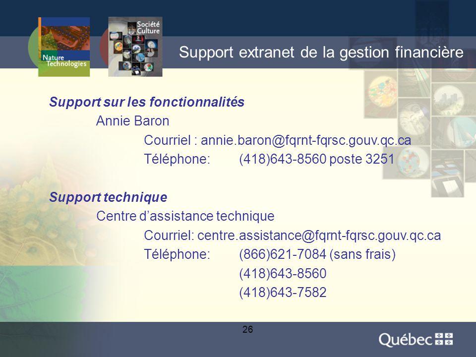 26 Support extranet de la gestion financière Support sur les fonctionnalités Annie Baron Courriel : annie.baron@fqrnt-fqrsc.gouv.qc.ca Téléphone: (418)643-8560 poste 3251 Support technique Centre d'assistance technique Courriel: centre.assistance@fqrnt-fqrsc.gouv.qc.ca Téléphone: (866)621-7084 (sans frais) (418)643-8560 (418)643-7582