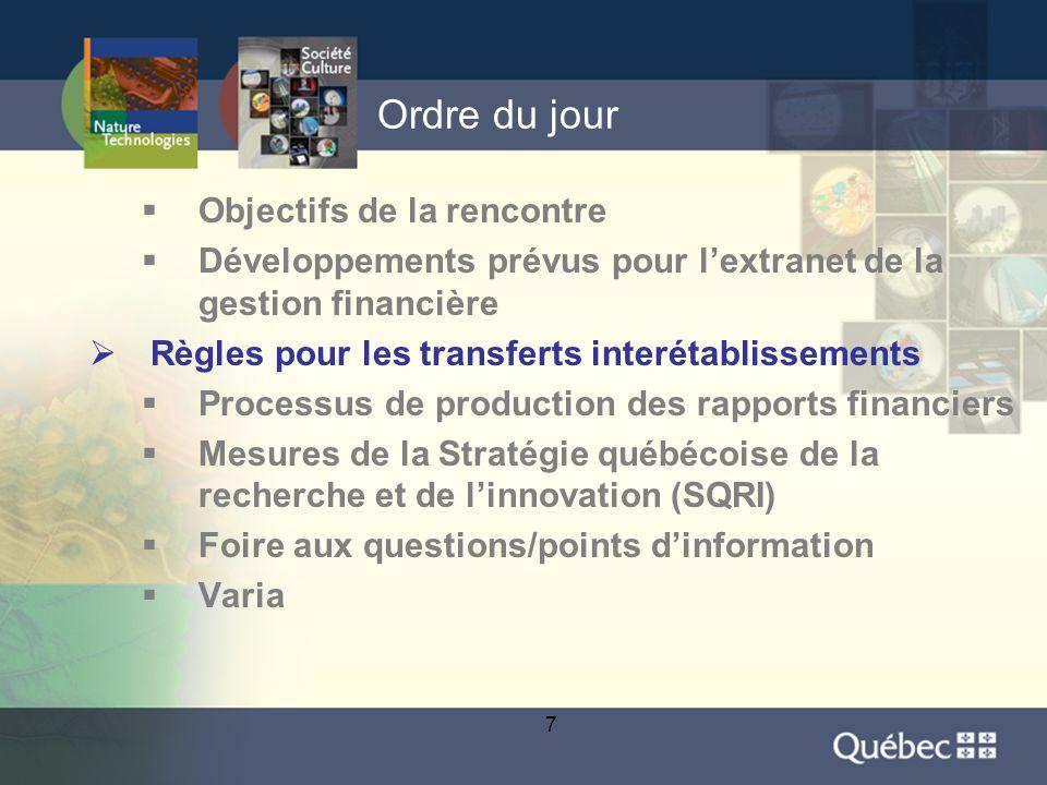 7 Ordre du jour  Objectifs de la rencontre  Développements prévus pour l'extranet de la gestion financière  Règles pour les transferts interétablissements  Processus de production des rapports financiers  Mesures de la Stratégie québécoise de la recherche et de l'innovation (SQRI)  Foire aux questions/points d'information  Varia