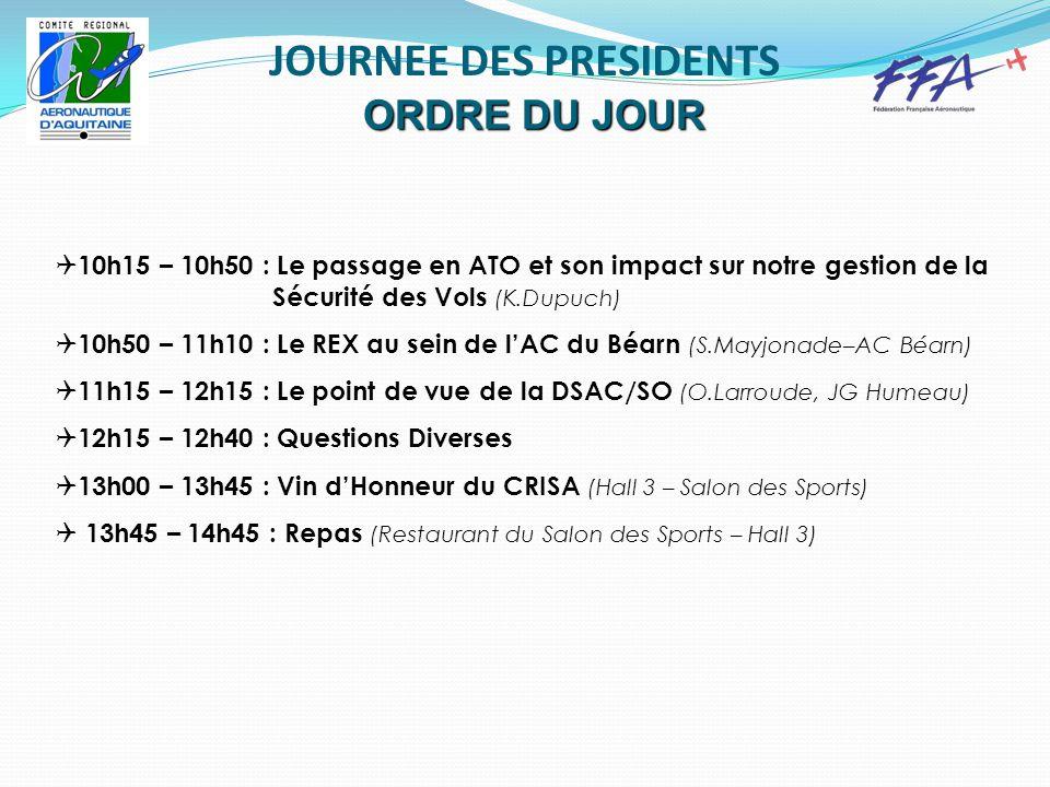 JOURNEE DES PRESIDENTS ORDRE DU JOUR  10h15 – 10h50 : Le passage en ATO et son impact sur notre gestion de la Sécurité des Vols (K.Dupuch)  10h50 – 11h10 : Le REX au sein de l'AC du Béarn (S.Mayjonade–AC Béarn)  11h15 – 12h15 : Le point de vue de la DSAC/SO (O.Larroude, JG Humeau)  12h15 – 12h40 : Questions Diverses  13h00 – 13h45 : Vin d'Honneur du CRISA (Hall 3 – Salon des Sports)  13h45 – 14h45 : Repas (Restaurant du Salon des Sports – Hall 3)