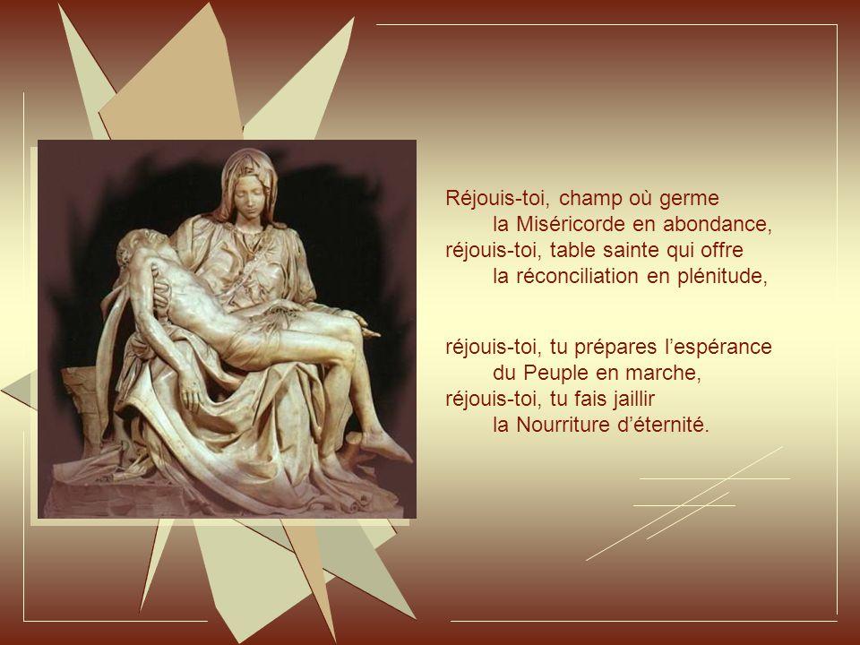 Réjouis-toi, champ où germe la Miséricorde en abondance, réjouis-toi, table sainte qui offre la réconciliation en plénitude, réjouis-toi, tu prépares l'espérance du Peuple en marche, réjouis-toi, tu fais jaillir la Nourriture d'éternité.