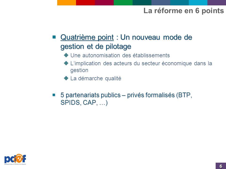6 La réforme en 6 points  Quatrième point : Un nouveau mode de gestion et de pilotage  Une autonomisation des établissements  L'implication des acteurs du secteur économique dans la gestion  La démarche qualité  5 partenariats publics – privés formalisés (BTP, SPIDS, CAP, …)