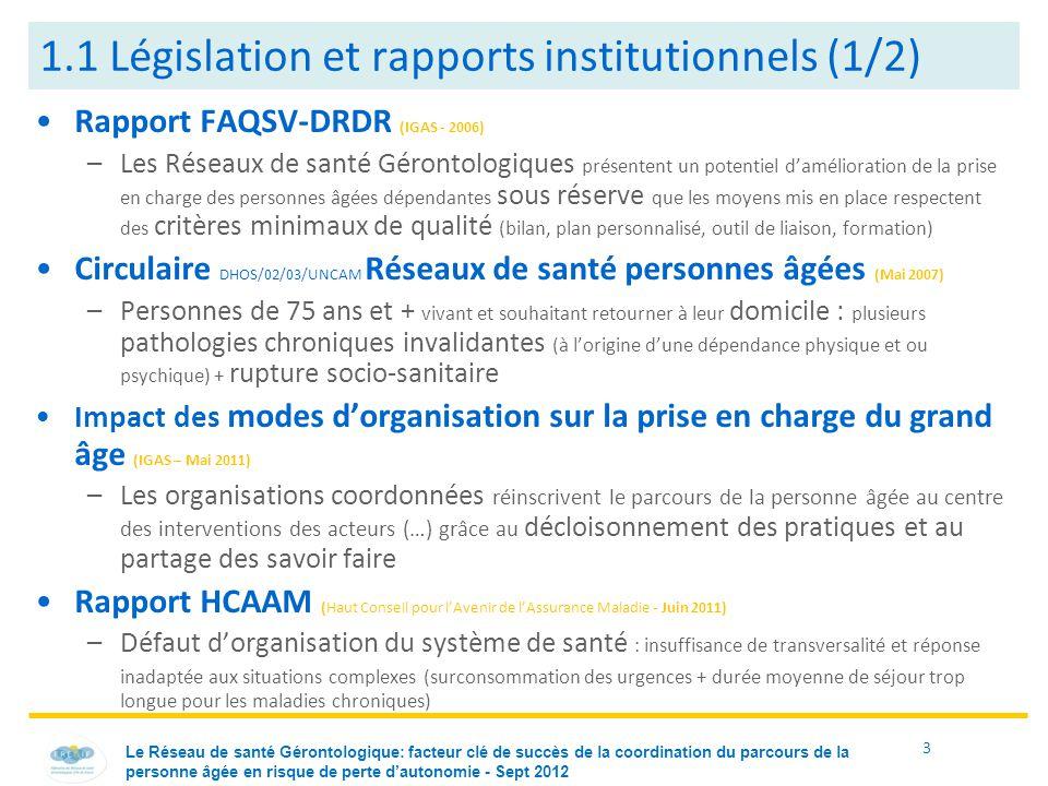 3 1.1 Législation et rapports institutionnels (1/2) Rapport FAQSV-DRDR (IGAS - 2006) –Les Réseaux de santé Gérontologiques présentent un potentiel d'amélioration de la prise en charge des personnes âgées dépendantes sous réserve que les moyens mis en place respectent des critères minimaux de qualité (bilan, plan personnalisé, outil de liaison, formation) Circulaire DHOS/02/03/UNCAM Réseaux de santé personnes âgées (Mai 2007) –Personnes de 75 ans et + vivant et souhaitant retourner à leur domicile : plusieurs pathologies chroniques invalidantes (à l'origine d'une dépendance physique et ou psychique) + rupture socio-sanitaire Impact des modes d'organisation sur la prise en charge du grand âge (IGAS – Mai 2011) –Les organisations coordonnées réinscrivent le parcours de la personne âgée au centre des interventions des acteurs (…) grâce au décloisonnement des pratiques et au partage des savoir faire Rapport HCAAM (Haut Conseil pour l'Avenir de l'Assurance Maladie - Juin 2011) –Défaut d'organisation du système de santé : insuffisance de transversalité et réponse inadaptée aux situations complexes (surconsommation des urgences + durée moyenne de séjour trop longue pour les maladies chroniques) Le Réseau de santé Gérontologique: facteur clé de succès de la coordination du parcours de la personne âgée en risque de perte d'autonomie - Sept 2012