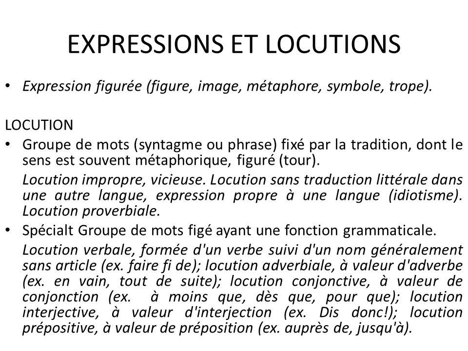 EXPRESSIONS ET LOCUTIONS Expression figurée (figure, image, métaphore, symbole, trope). LOCUTION Groupe de mots (syntagme ou phrase) fixé par la tradi