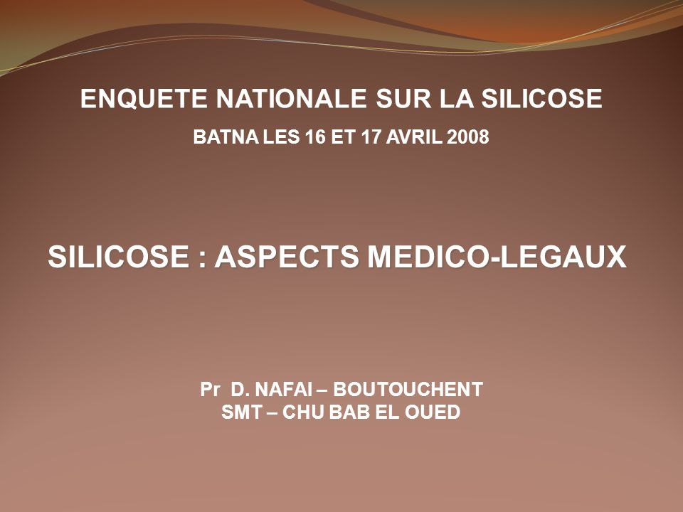 ENQUETE NATIONALE SUR LA SILICOSE BATNA LES 16 ET 17 AVRIL 2008 SILICOSE : ASPECTS MEDICO-LEGAUX Pr D. NAFAI – BOUTOUCHENT SMT – CHU BAB EL OUED