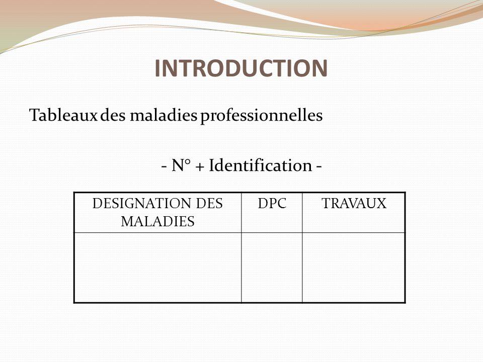 Tableaux des maladies professionnelles - N° + Identification - INTRODUCTION DESIGNATION DES MALADIES DPCTRAVAUX