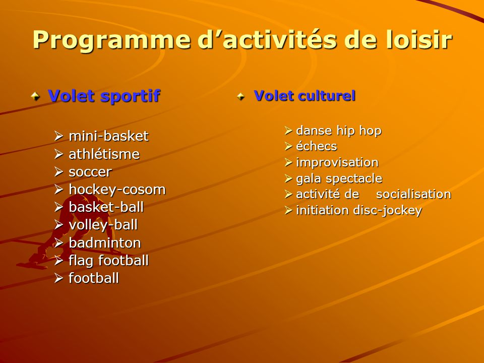 Programme d'activités de loisir Volet sportif  mini-basket  athlétisme  soccer  hockey-cosom  basket-ball  volley-ball  badminton  flag football  football Volet culturel  danse hip hop  échecs  improvisation  gala spectacle  activité de socialisation  initiation disc-jockey