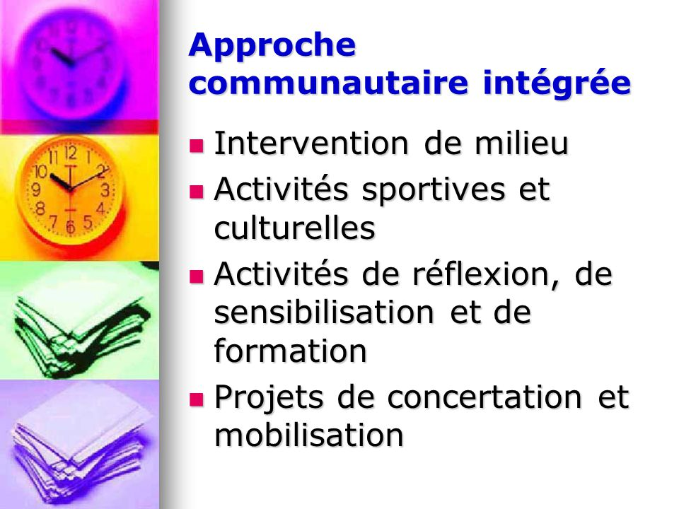 Approche communautaire intégrée Intervention de milieu Intervention de milieu Activités sportives et culturelles Activités sportives et culturelles Activités de réflexion, de sensibilisation et de formation Activités de réflexion, de sensibilisation et de formation Projets de concertation et mobilisation Projets de concertation et mobilisation