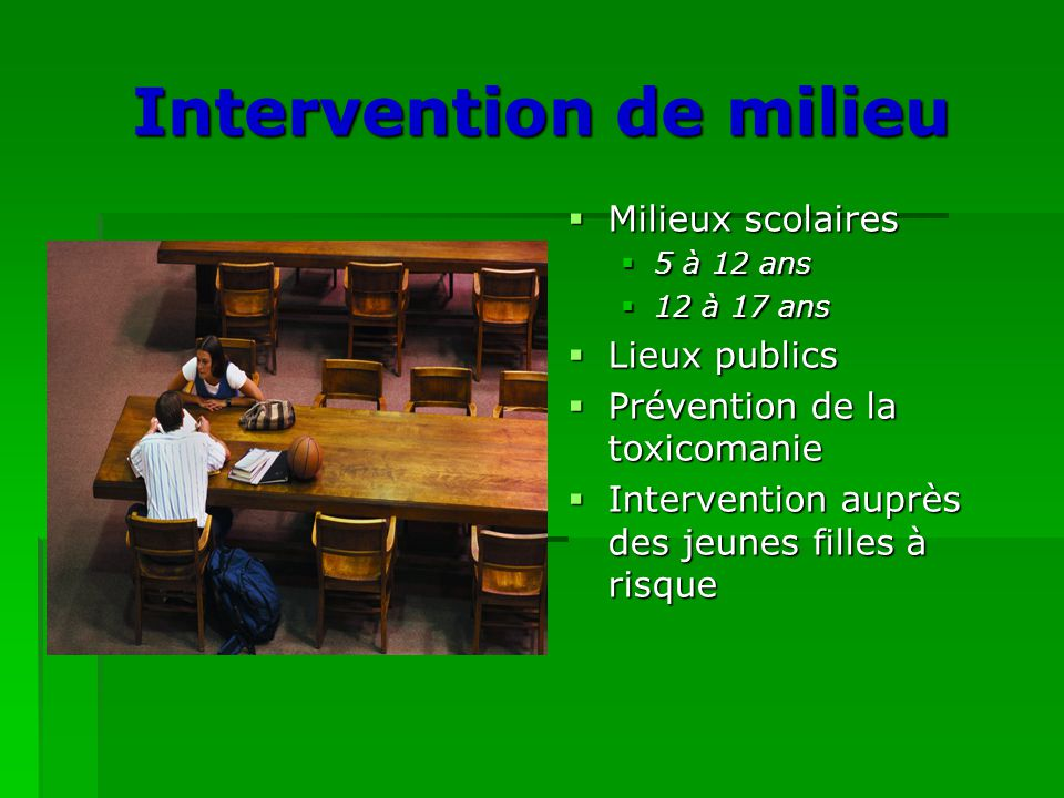 Intervention de milieu  Milieux scolaires  5 à 12 ans  12 à 17 ans  Lieux publics  Prévention de la toxicomanie  Intervention auprès des jeunes filles à risque