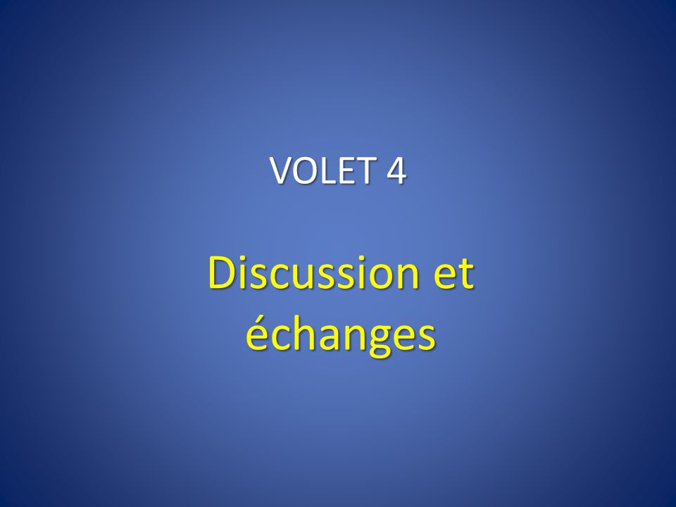 VOLET 4 Discussion et échanges