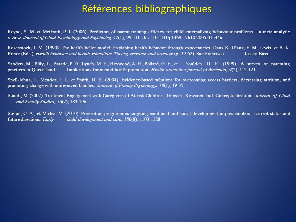 Références bibliographiques Reyno, S. M. et McGrath, P. J. (2006). Predictors of parent training efficacy for child externalizing behaviour problems –