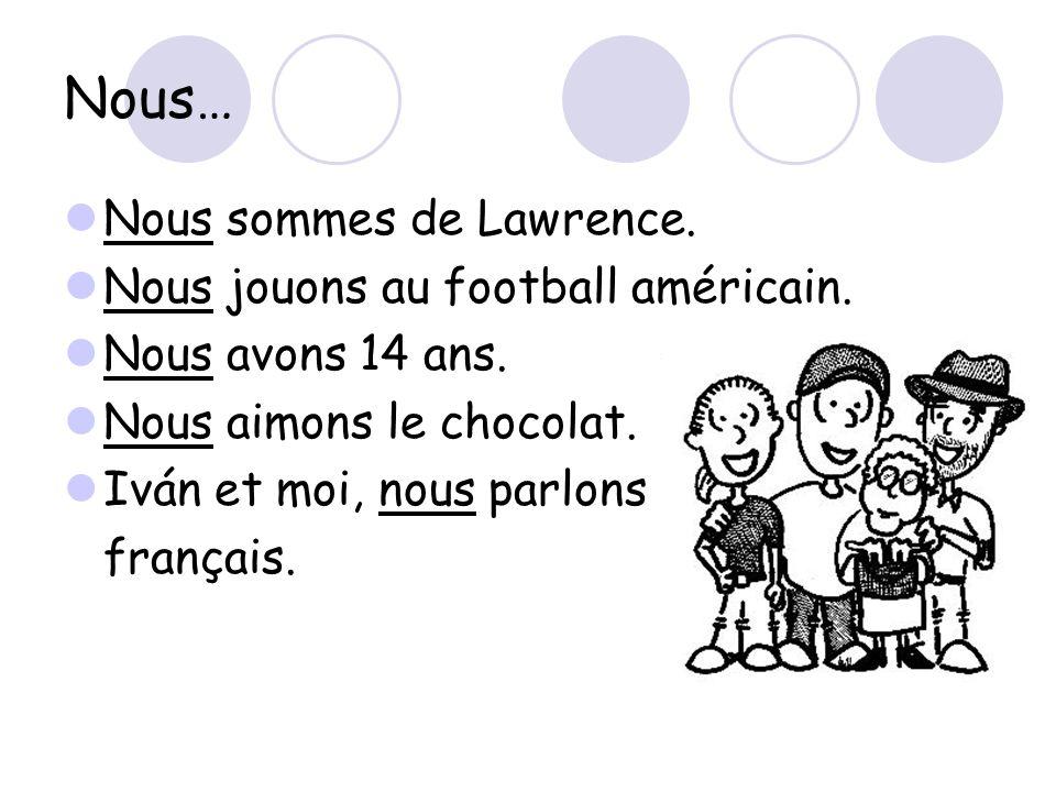 Nous… Nous sommes de Lawrence. Nous jouons au football américain. Nous avons 14 ans. Nous aimons le chocolat. Iván et moi, nous parlons français.