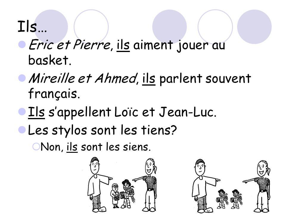 Ils… Eric et Pierre, ils aiment jouer au basket. Mireille et Ahmed, ils parlent souvent français. Ils s'appellent Loïc et Jean-Luc. Les stylos sont le