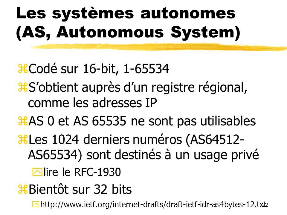 22 Les systèmes autonomes (AS, Autonomous System)  Codé sur 16-bit, 1-65534  S'obtient auprès d'un registre régional, comme les adresses IP  AS 0 et AS 65535 ne sont pas utilisables  Les 1024 derniers numéros (AS64512- AS65534) sont destinés à un usage privé  lire le RFC-1930  Bientôt sur 32 bits  http://www.ietf.org/internet-drafts/draft-ietf-idr-as4bytes-12.txt