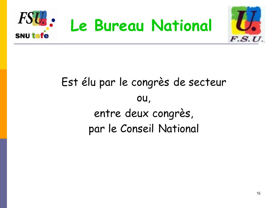 16 Le Bureau National Est élu par le congrès de secteur ou, entre deux congrès, par le Conseil National