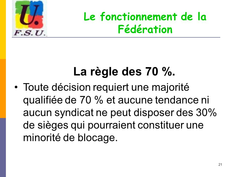 21 Le fonctionnement de la Fédération La règle des 70 %. Toute décision requiert une majorité qualifiée de 70 % et aucune tendance ni aucun syndicat n