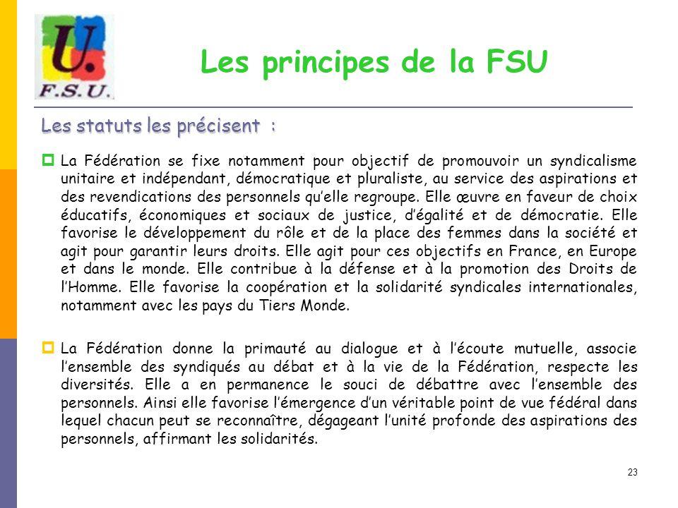 23 Les principes de la FSU Les statuts les précisent :  La Fédération se fixe notamment pour objectif de promouvoir un syndicalisme unitaire et indépendant, démocratique et pluraliste, au service des aspirations et des revendications des personnels qu'elle regroupe.