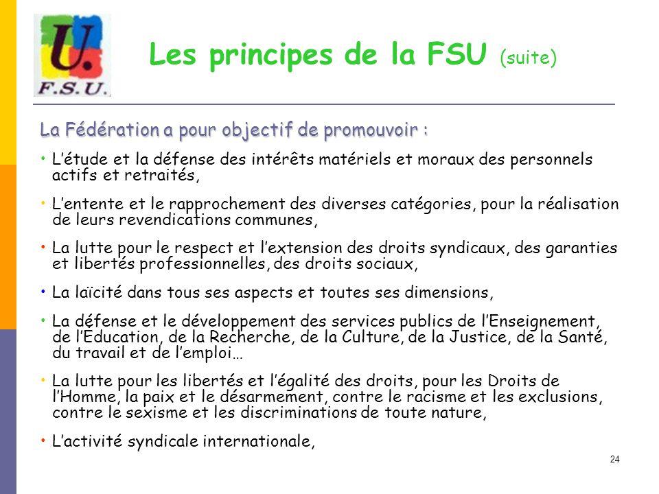 24 Les principes de la FSU (suite) La Fédération a pour objectif de promouvoir : L'étude et la défense des intérêts matériels et moraux des personnels