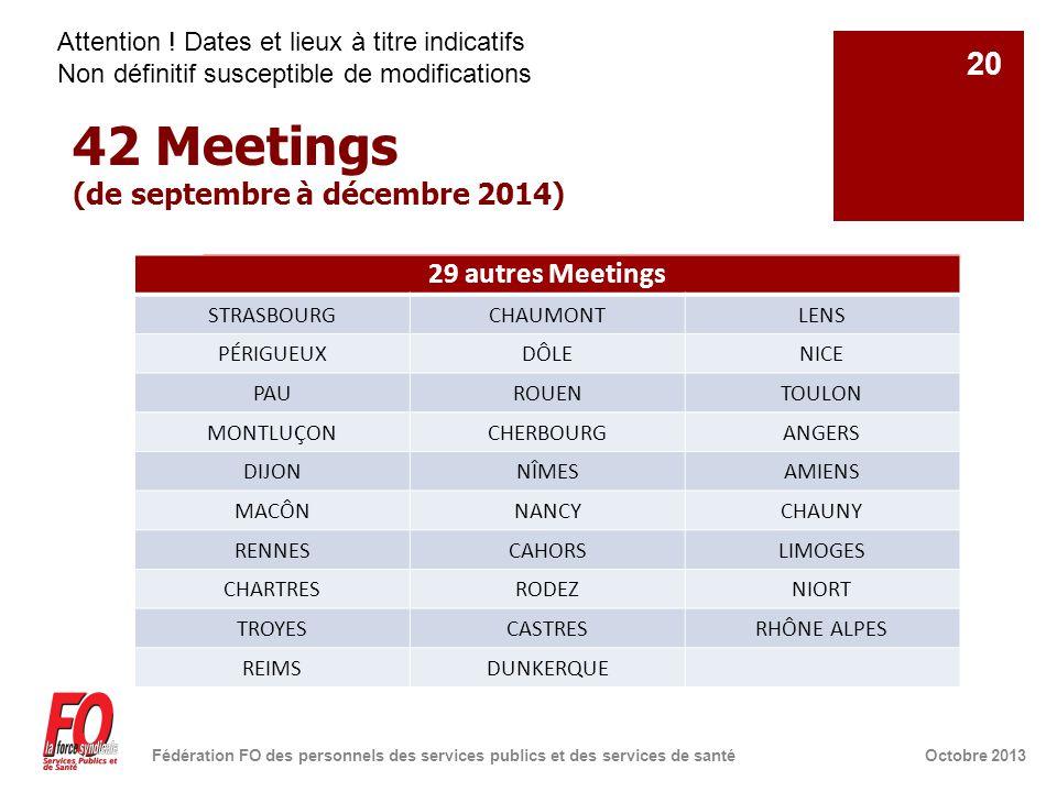 42 Meetings (de septembre à décembre 2014) Octobre 2013Fédération FO des personnels des services publics et des services de santé 20 29 autres Meetings STRASBOURGCHAUMONTLENS PÉRIGUEUXDÔLENICE PAUROUENTOULON MONTLUÇONCHERBOURGANGERS DIJONNÎMESAMIENS MACÔNNANCYCHAUNY RENNESCAHORSLIMOGES CHARTRESRODEZNIORT TROYESCASTRESRHÔNE ALPES REIMSDUNKERQUE Attention .