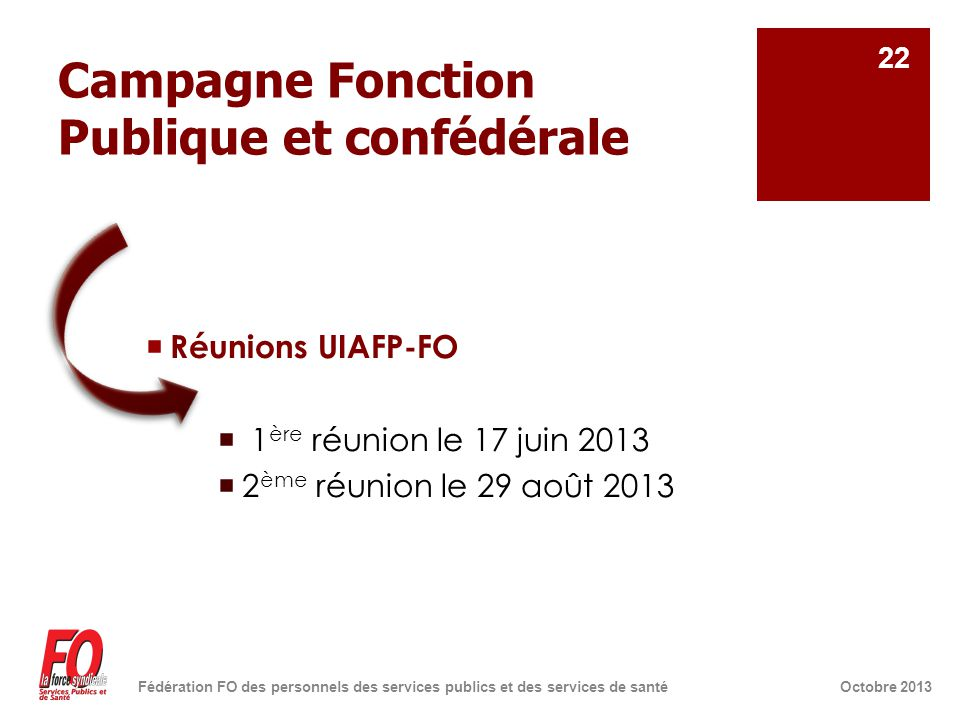 Campagne Fonction Publique et confédérale  Réunions UIAFP-FO  1 ère réunion le 17 juin 2013  2 ème réunion le 29 août 2013 Octobre 2013Fédération FO des personnels des services publics et des services de santé 22