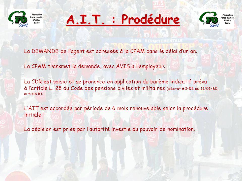 A.I.T. : Prodédure La DEMANDE de l'agent est adressée à la CPAM dans le délai d'un an. La CPAM transmet la demande, avec AVIS à l'employeur. La CDR es