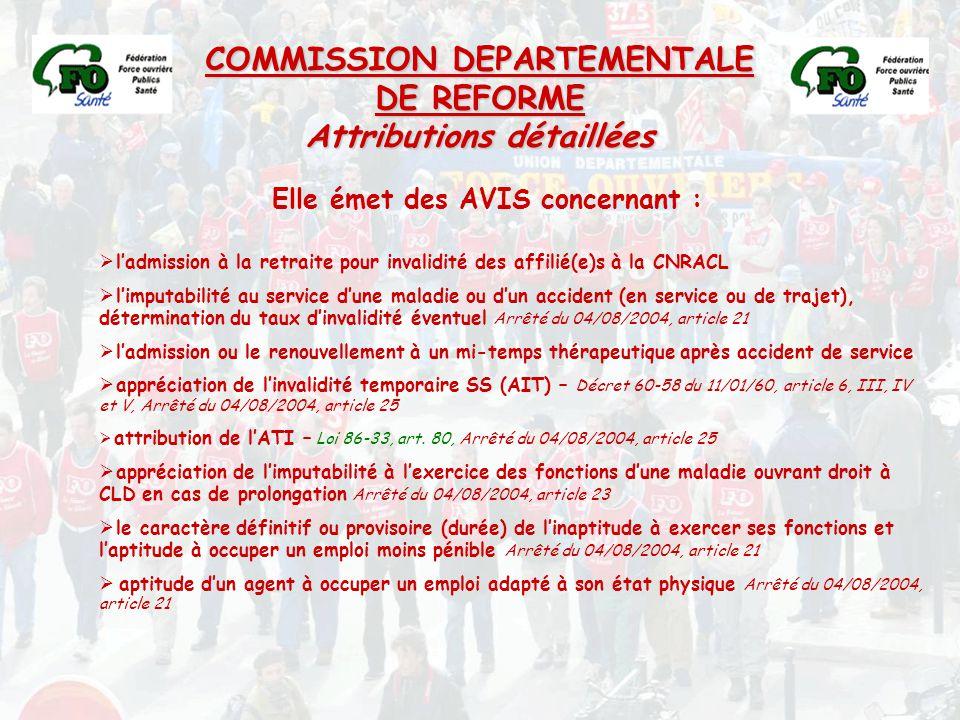 COMMISSION DEPARTEMENTALE DE REFORME Attributions détaillées Elle émet des AVIS concernant :  l'admission à la retraite pour invalidité des affilié(e